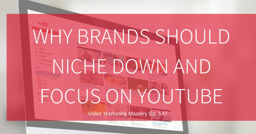 Why Brands Should Niche Down and Focus on YouTube (Ep. 154)