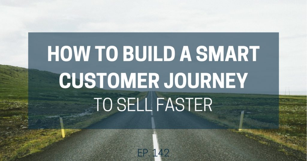 How to Build a Smart Customer Journey to Sell Faster (Ep. 143)