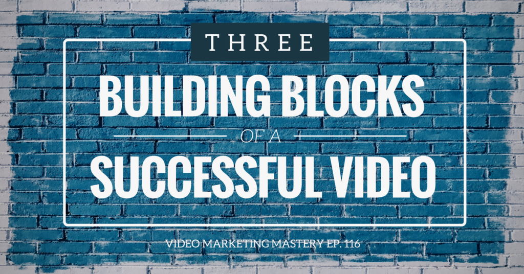 The Three Building Blocks of a Successful Video (Ep. 116)