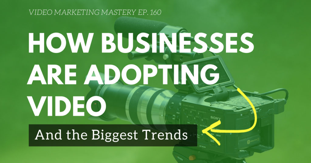 How Businesses are Adopting Video and the Biggest Trends (Ep. 160)