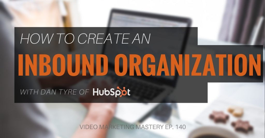 How to Create an Inbound Organization with Dan Tyre (Ep. 140)