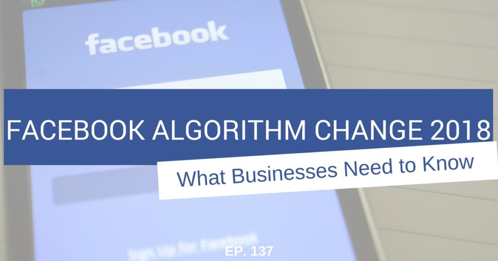 Facebook Algorithm Change 2018: What Businesses Need to Know (Ep. 137)