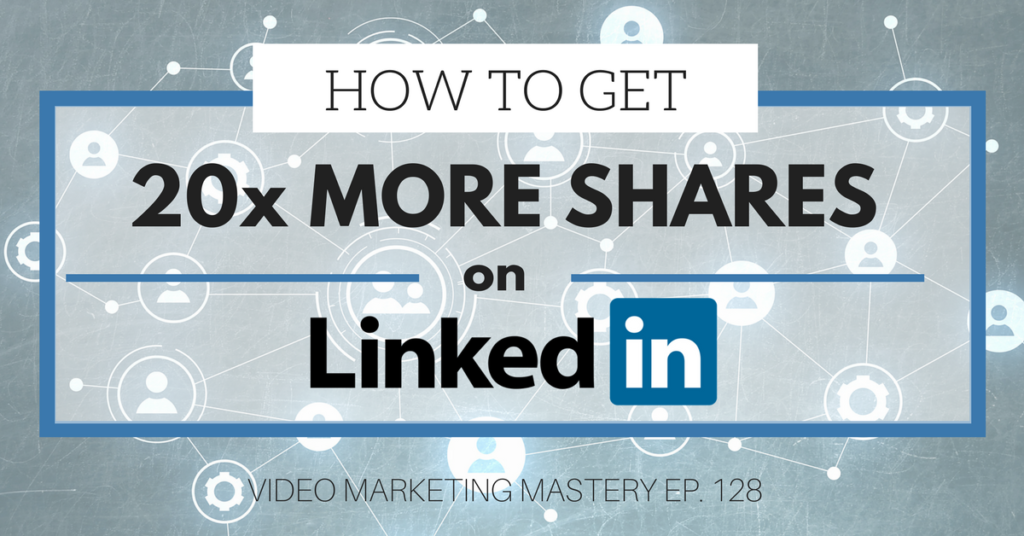How to Get 20x More Shares On LinkedIn (Ep. 128)