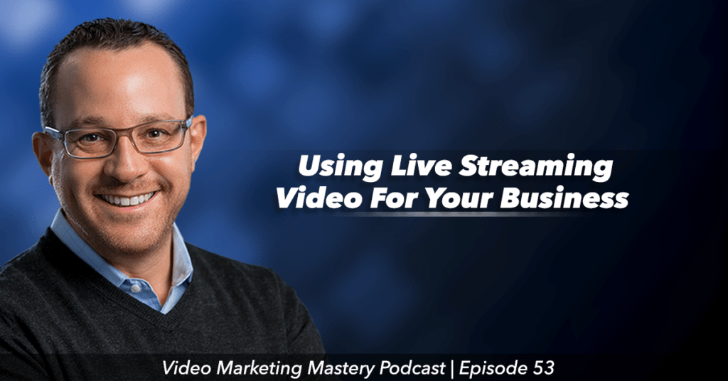 Using Live Streaming Video for Your Business (Ep. 53)