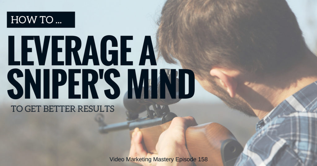 How to Leverage a Sniper's Mind to Get Better Results (Ep. 158)