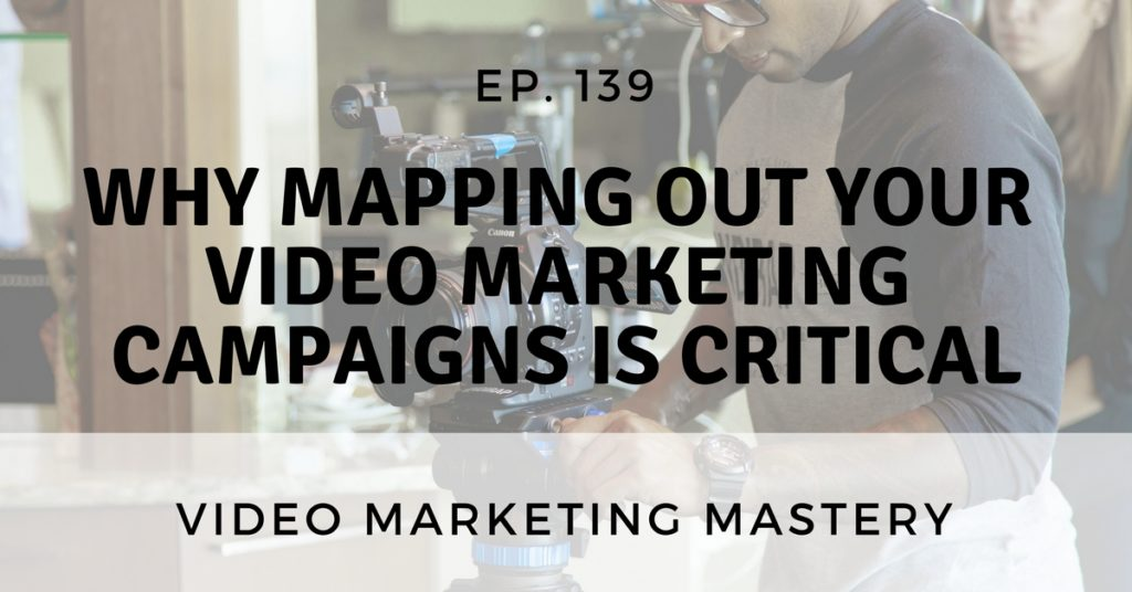 Why Mapping Out Your Video Marketing Campaigns is Critical (Ep. 139)