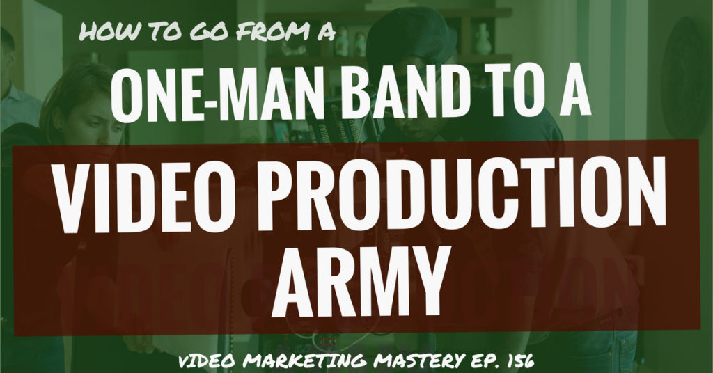 How to go From a One Man Band to a Video Production Army (Ep. 156)