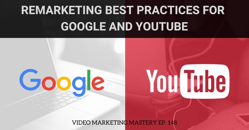 Remarketing Best Practices for Google and YouTube 2018 (Ep. 148)