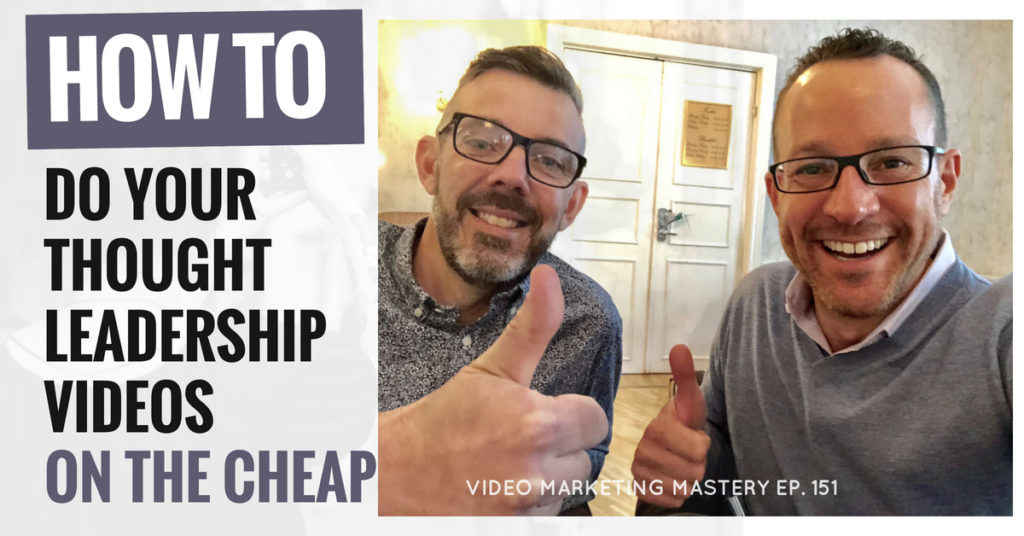 How to do Your Thought Leadership Videos on the Cheap (Ep. 151)