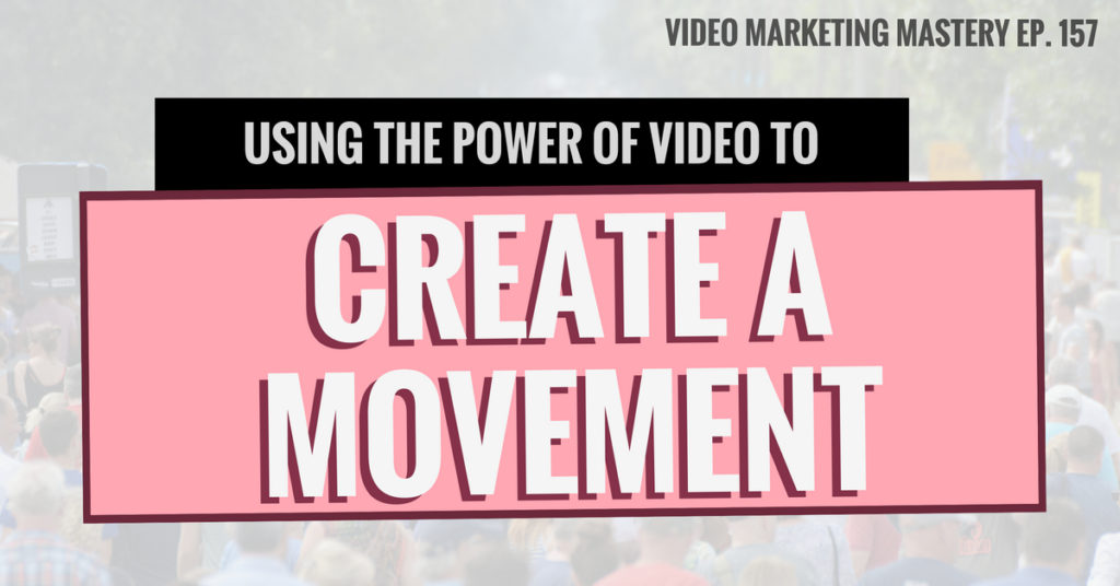 Using the Power of Video to Create a Movement (Ep. 157)