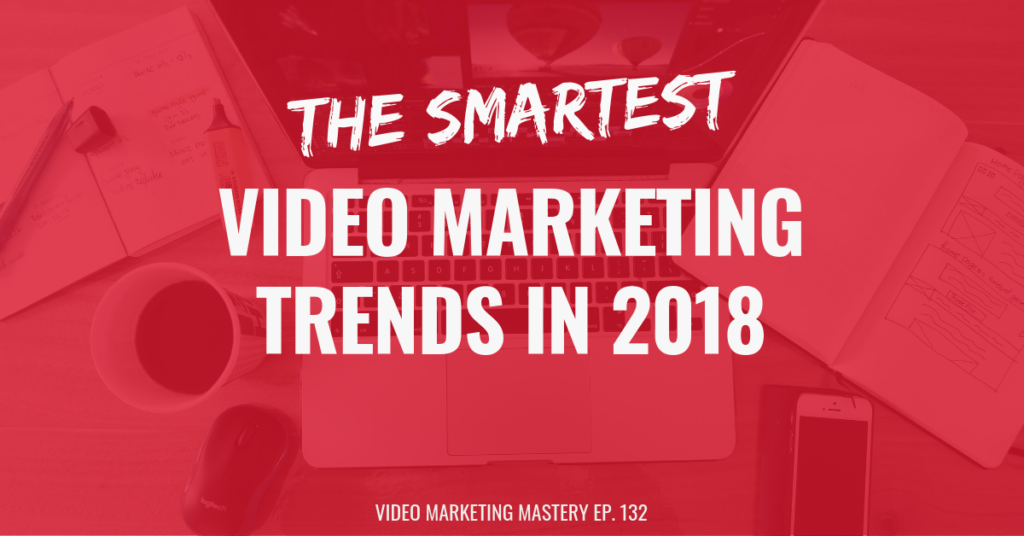 The Smartest Video Marketing Trends in 2018 (Ep. 132)