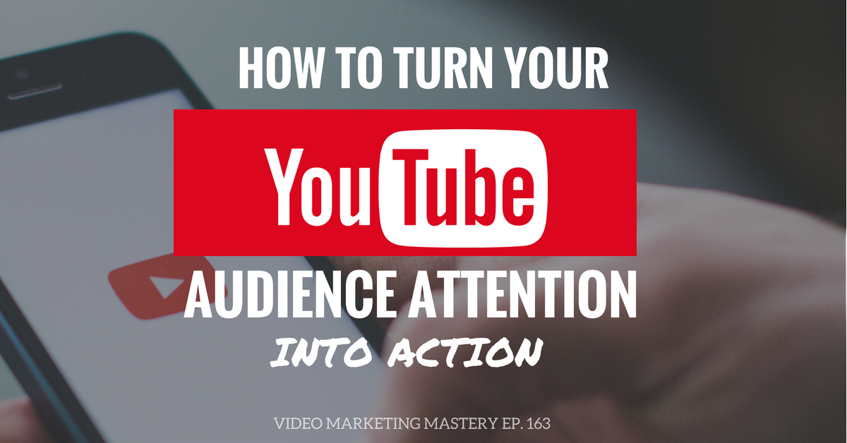How to Turn Your YouTube Audience Attention into Action (Ep. 163)