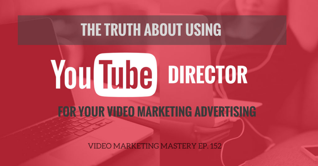 The Truth About Using YouTube Director For Your Video Marketing Advertising (Ep. 152)